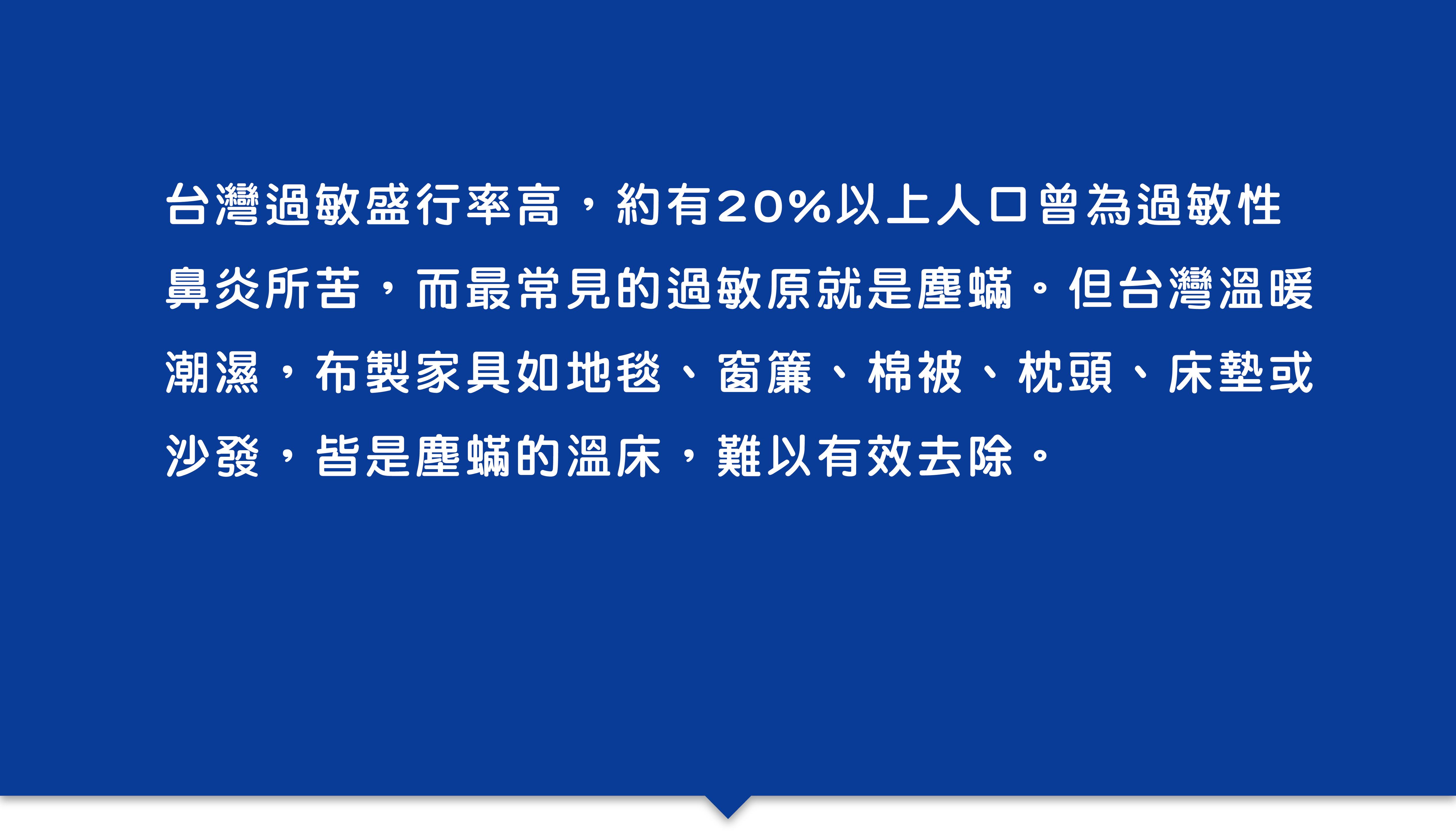 台灣過敏盛行率高,約有20%以上人口曾為過敏性鼻炎所苦,而最常見的過敏原就是塵蟎。但台灣溫暖潮濕,布製家具如地毯、窗簾、棉被、枕頭、床墊或沙發,皆是塵蟎的溫床,難以有效去除。