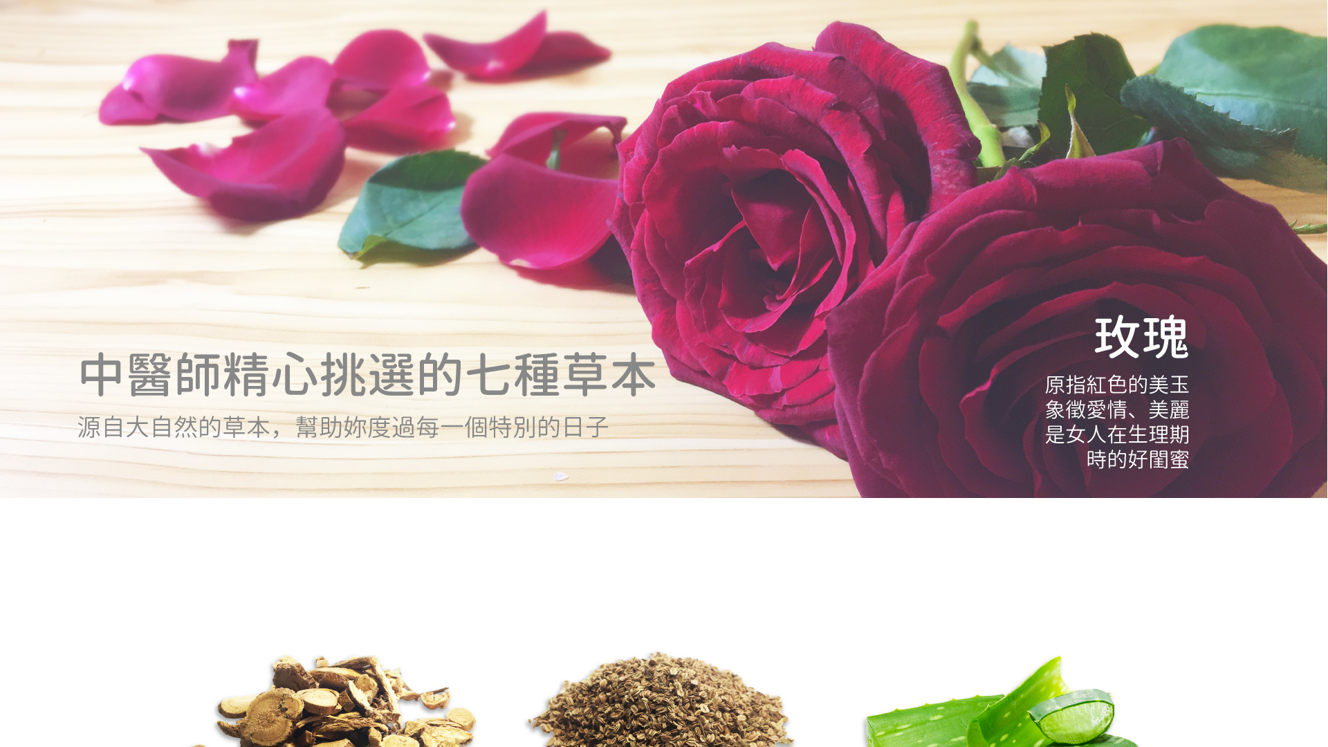 中醫師精心挑選的七種草本 源自大自然的草本 幫助你度過每一個特別的日子。玫瑰 原指紅色的美玉 象徵愛情、美麗 是女人在生理期時的好閨蜜