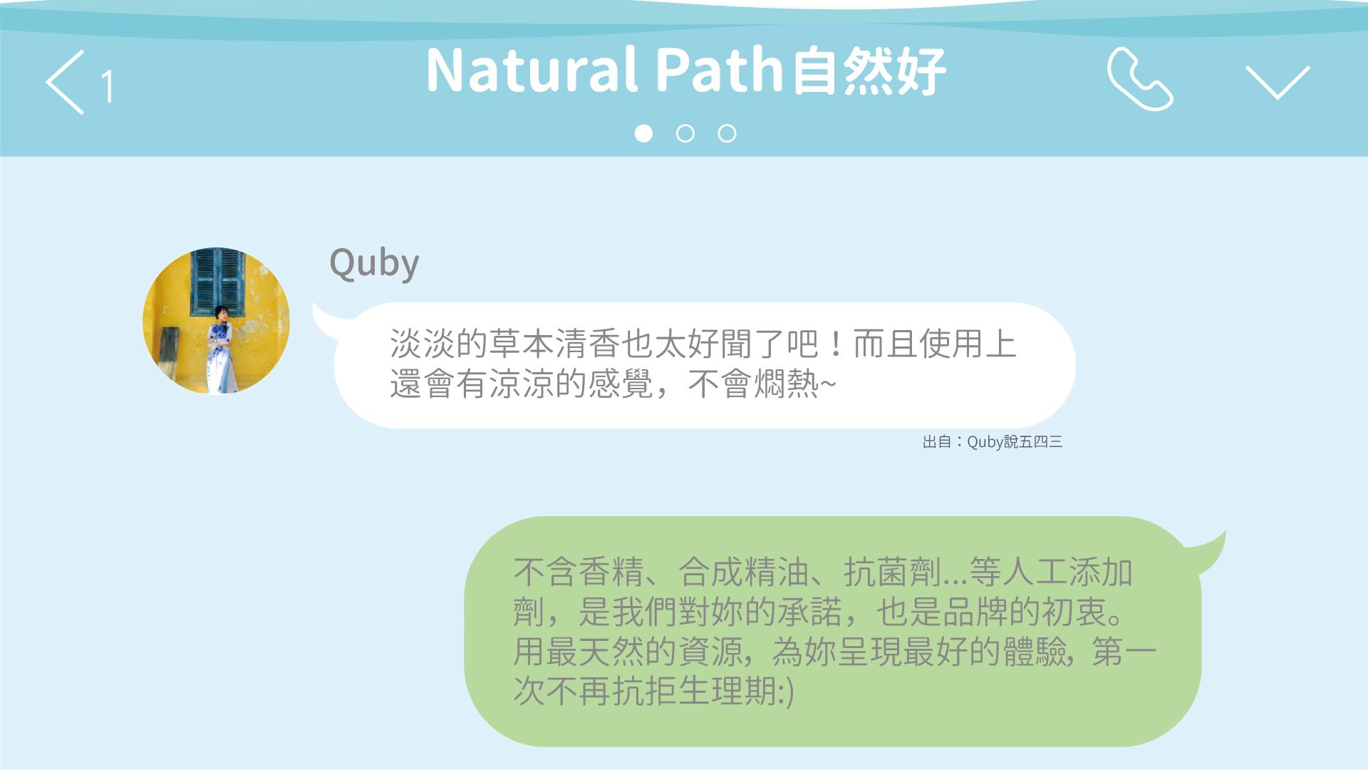 Quby:自然好草本衛生棉淡淡的草本清香也太好聞了吧!而且使用上 還會有涼涼的感覺,不會燜熱~ 回覆:不含香精、合成精油、抗菌劑...等人工添加 劑,是我們對妳的承諾,也是品牌的初衷。 用最天然的資源,為妳呈現最好的體驗,第一 次不再抗拒生理期:)