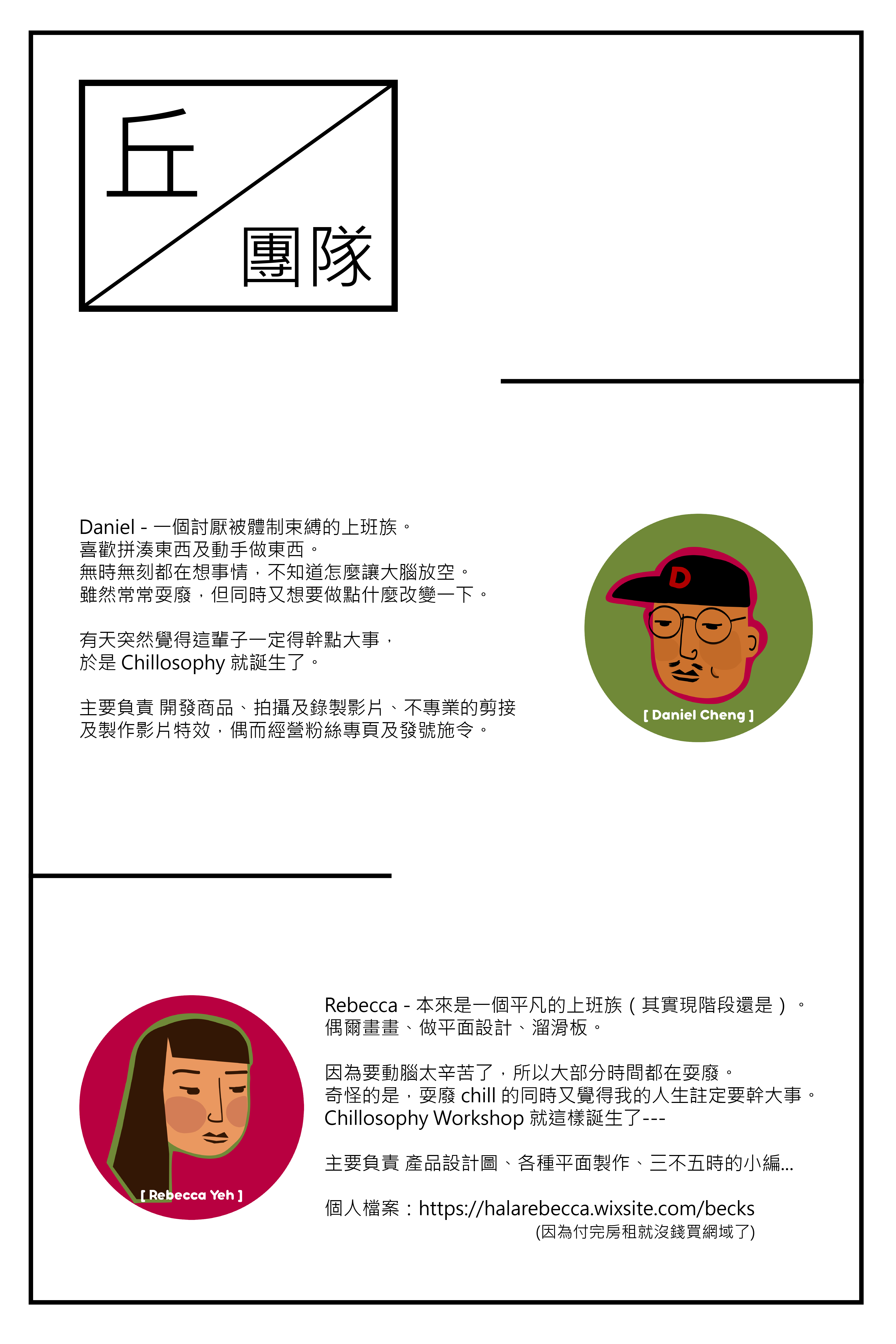 關於丘團隊。Daniel 和 Rebecca 是丘哲學的創始成員。希望能藉由丘哲學,為大家一成不變的生活,帶來一點 Chill 的生活態度。