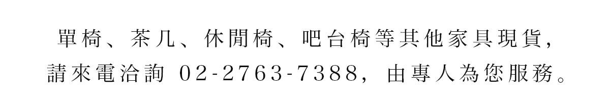 單椅、茶几、休閒椅、吧台椅等其他家具現貨,請來電洽詢 02-2763-7388,由專人為您服務。