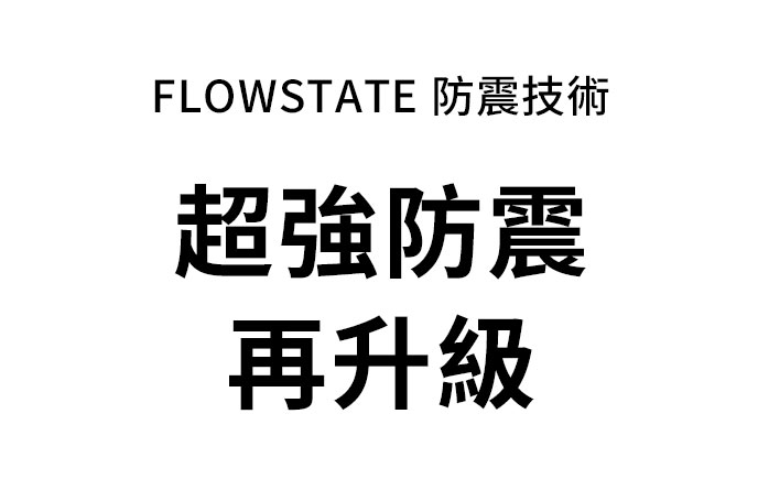 Flowstate 防震技術 超強防震再升級