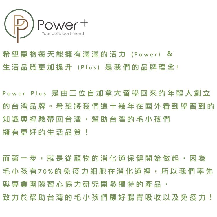Power Plus 希望寵物每天能擁有滿滿的活力 (Power) & 生活品質更加提升 (Plus) 是我們的品牌理念!