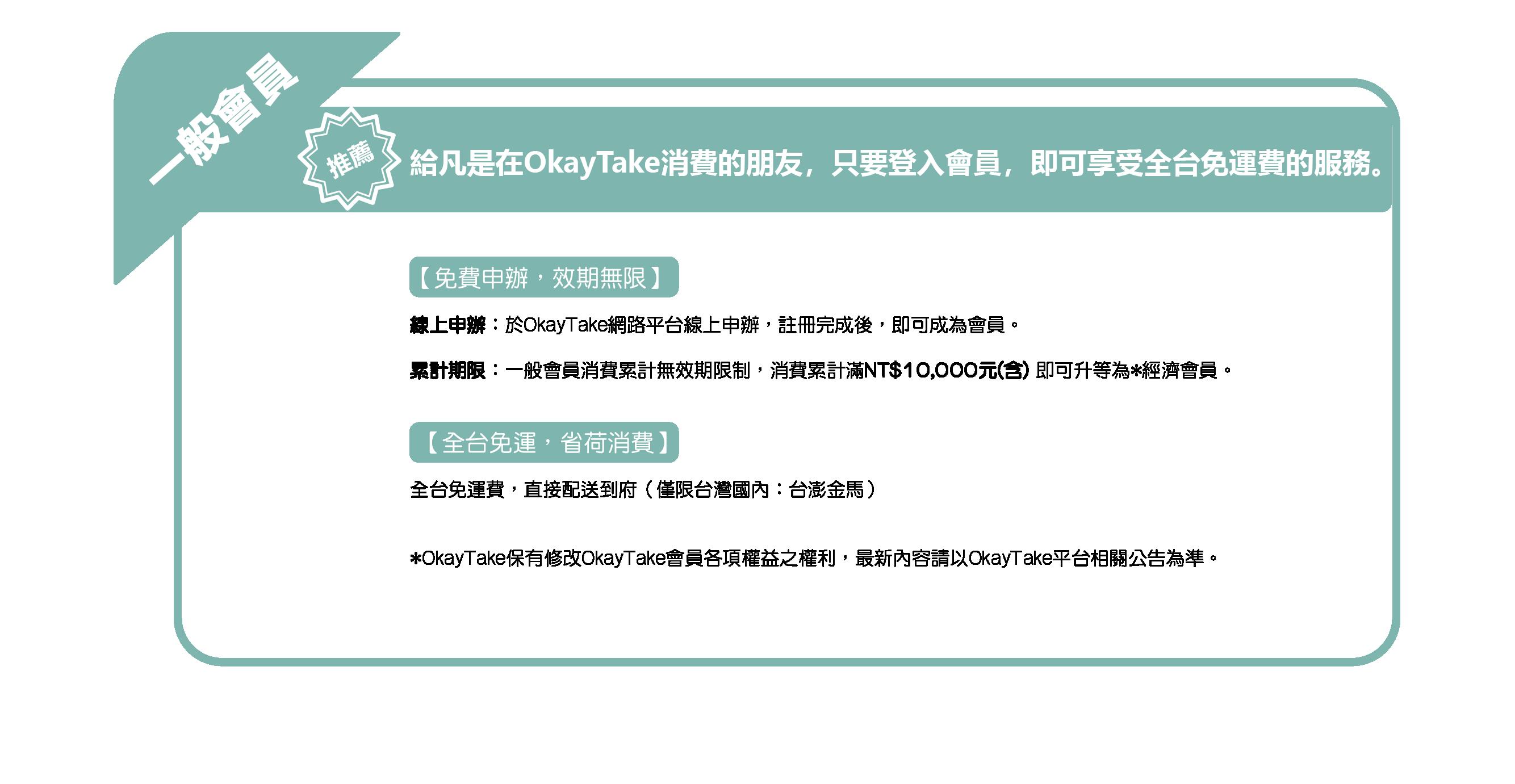 OkayTake會員政策 一般會員 推薦給凡是在OkayTake消費的朋友 只要登入會員 即可享受全台免運費的服務 免費申辦 效期無限 全台免運 省荷消費