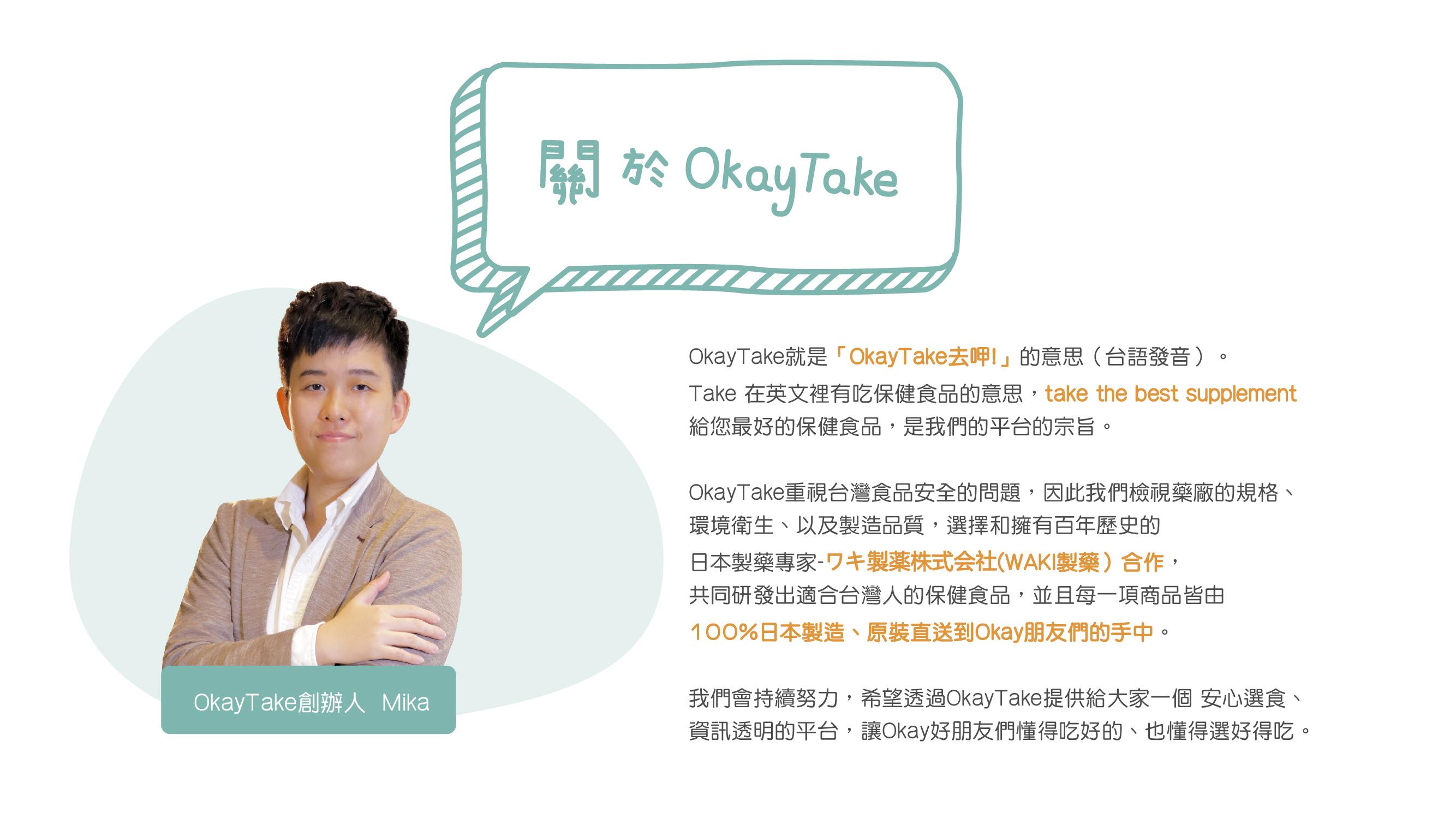 什麼是OkayTake,就是OkayTake去呷的意思。  take the best supplement  給您最好的保健食品是我們的宗旨,和WAKI ワキ製薬共同研發適合台灣人的保健食品,100%日本製造原裝進口