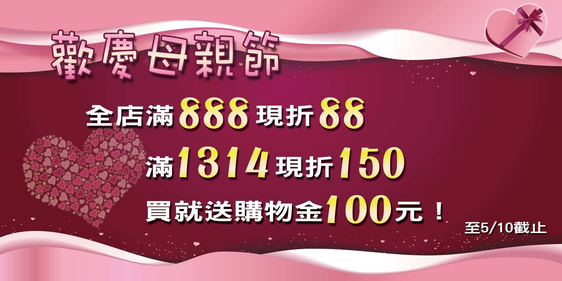 歡慶母親節~滿888現折88、滿1314現折150元!買就送購物金100元!